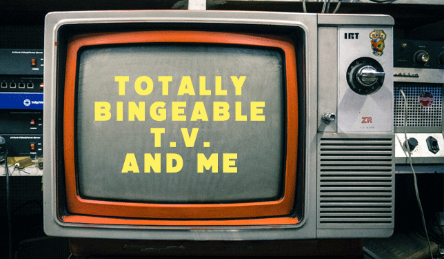 totally bingeable tv and me